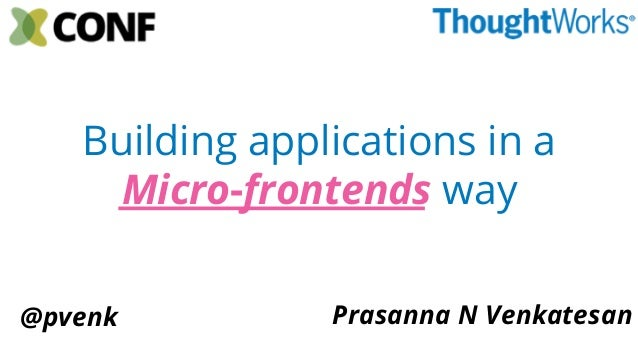 Building applications in a Micro-frontends way Prasanna N Venkatesan@pvenk