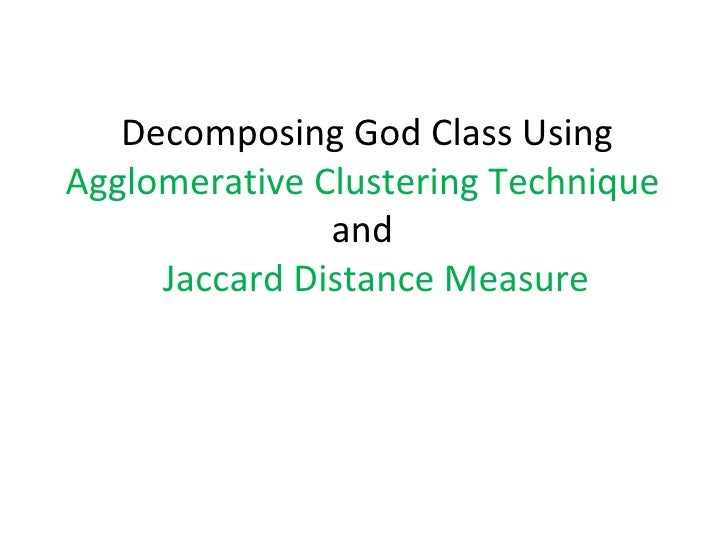 Decomposing God Class Using  Agglomerative Clustering Technique  and   Jaccard Distance Measure