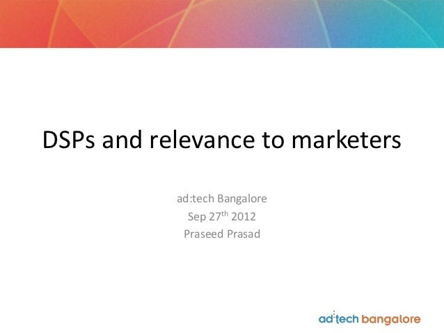 DSPs and relevance to marketers           ad:tech Bangalore             Sep 27th 2012            Praseed Prasad