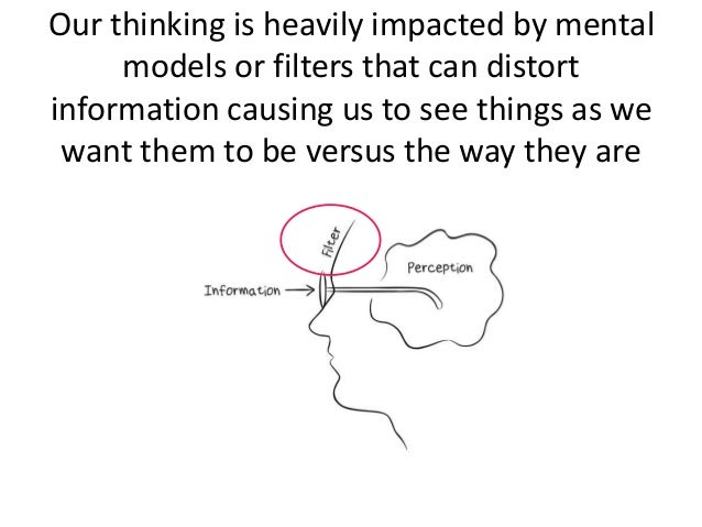 Our thinking is heavily impacted by mental models or filters that can distort information causing us to see things as we w...