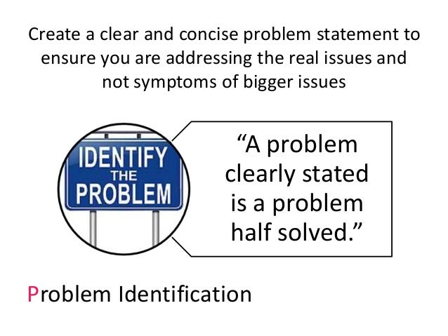 Create a clear and concise problem statement to ensure you are addressing the real issues and not symptoms of bigger issue...