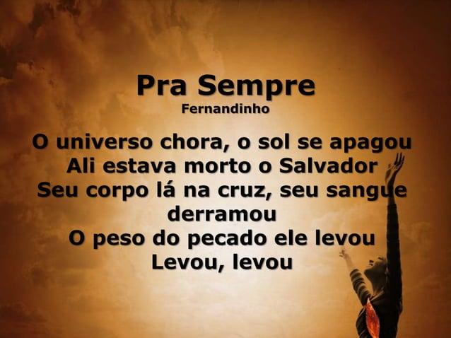 Pra Sempre Fernandinho O universo chora, o sol se apagou Ali estava morto o Salvador Seu corpo lá na cruz, seu sangue derr...