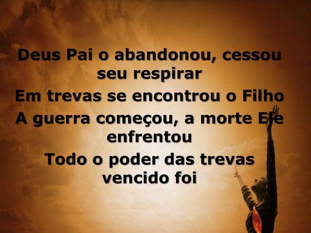 Deus Pai o abandonou, cessou seu respirar Em trevas se encontrou o Filho A guerra começou, a morte Ele enfrentou Todo o po...