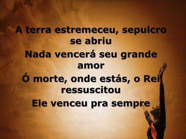 A terra estremeceu, sepulcro se abriu Nada vencerá seu grande amor Ó morte, onde estás, o Rei ressuscitou Ele venceu pra s...