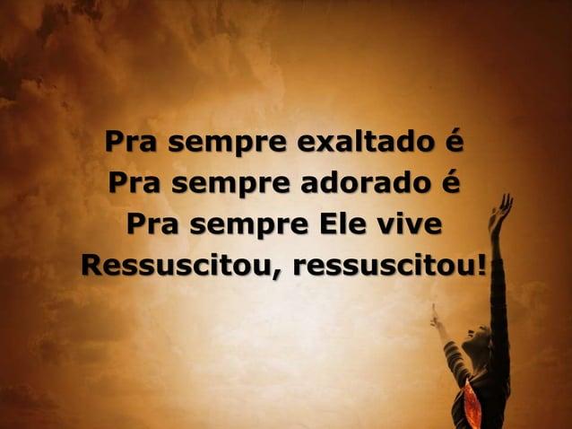 Pra sempre exaltado é Pra sempre adorado é Pra sempre Ele vive Ressuscitou, ressuscitou!
