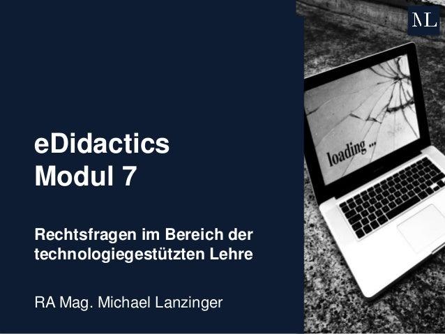eDidactics Modul 7 Rechtsfragen im Bereich der technologiegestützten Lehre RA Mag. Michael Lanzinger