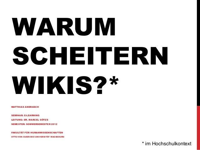 WARUM SCHEITERN WIKIS?* MATTHIAS ANDRASCH SEMINAR: E-LEARNING LEITUNG: DR. MARCEL GÖTZE SEMESTER: SOMMERSEMESTER 2012 FAKU...