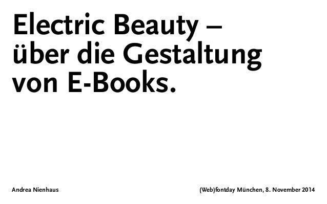 Electric Beauty –  über die Gestaltung  von E-Books.  Andrea Nienhaus (Web)fontday München, 8. November 2014