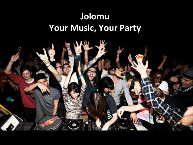 Jolomu	   	    Your	   Music,	   Your	   Party