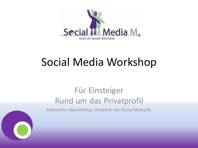 Social Media WorkshopFür EinsteigerRund um das PrivatprofilReferentin: Maxi Wittop, Inhaberin von Social Media M.