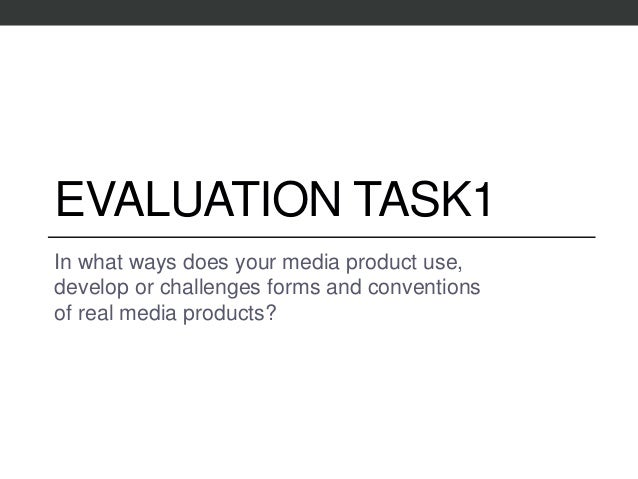 EVALUATION TASK1 In what ways does your media product use, develop or challenges forms and conventions of real media produ...