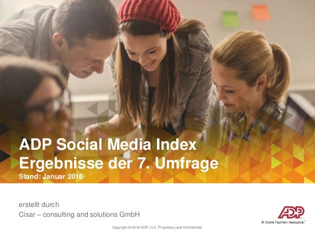 Copyright © 2016 ADP, LLC. Proprietary and Confidential. ADP Social Media Index Ergebnisse der 7. Umfrage Stand: Januar 20...