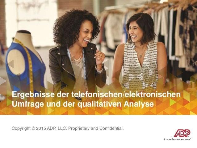 Ergebnisse der telefonischen/elektronischen Umfrage und der qualitativen Analyse Copyright © 2015 ADP, LLC. Proprietary an...