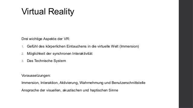 Virtual Reality Drei wichtige Aspekte der VR: 1. Gefühl des körperlichen Eintauchens in die virtuelle Welt (Immersion) 2....