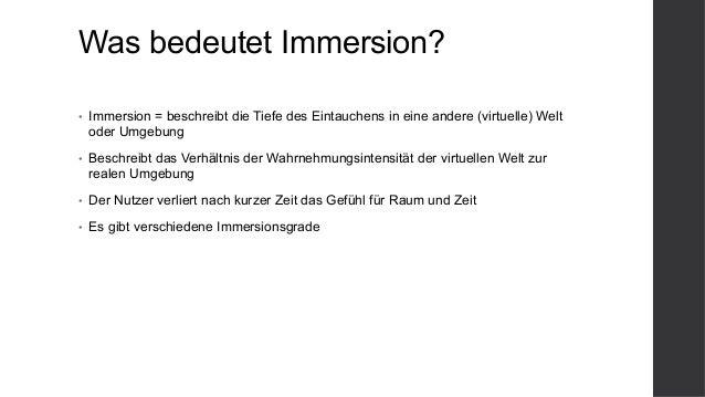 Was bedeutet Immersion? • Immersion = beschreibt die Tiefe des Eintauchens in eine andere (virtuelle) Welt oder Umgebung ...