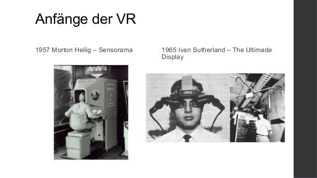 Anfänge der VR 1957 Morton Heilig – Sensorama 1965 Ivan Sutherland – The Ultimade Display