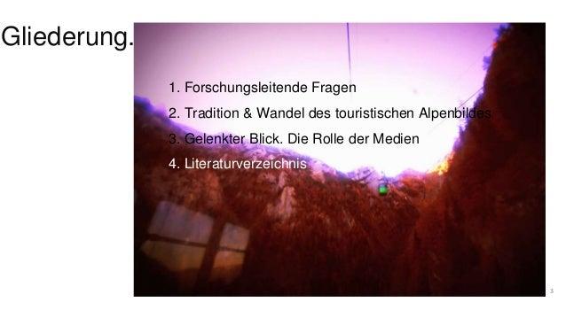 Gliederung.  3  1. Forschungsleitende Fragen  2. Tradition & Wandel des touristischen Alpenbildes  3. Gelenkter Blick. Die...