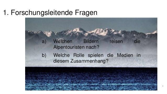 1. Forschungsleitende Fragen  a) Welchen Bildern reisen die  Alpentouristen nach?  b) Welche Rolle spielen die Medien in  ...