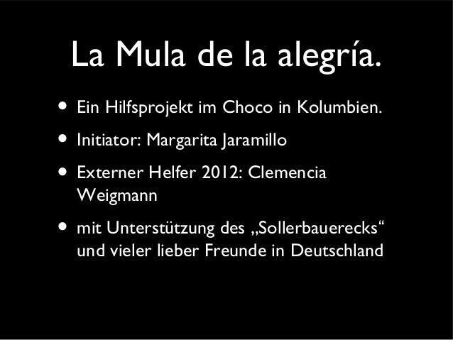 La Mula de la alegría. • Ein Hilfsprojekt im Choco in Kolumbien. • Initiator: Margarita Jaramillo • Externer Helfer 2012: ...