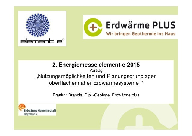 """2. Energiemesse element-e 2015 Vortrag """"Nutzungsmöglichkeiten und Planungsgrundlagen oberflächennaher Erdwärmesysteme """" Fr..."""