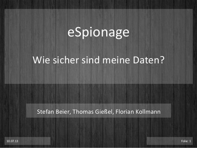 eSpionage   Wie  sicher  sind  meine  Daten?   10.07.13   Folie:  1   Stefan  Beier,  Thomas  Gieß...