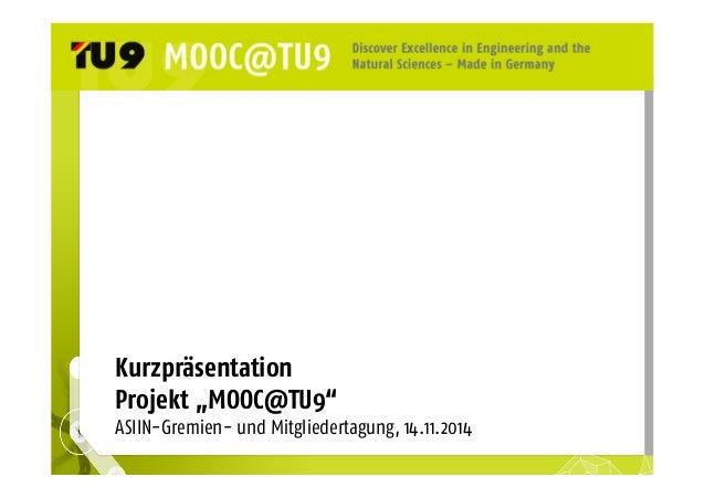 """Kurzpräsentation  Projekt """"MOOC@TU9""""  ASIIN-Gremien- und Mitgliedertagung, 14.11.2014"""