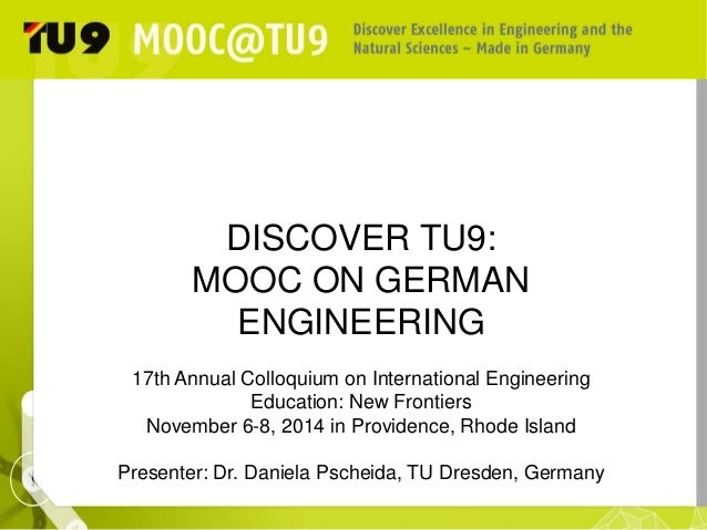 DISCOVER TU9:  MOOC ON GERMAN  ENGINEERING  17th Annual Colloquium on International Engineering  Education: New Frontiers ...
