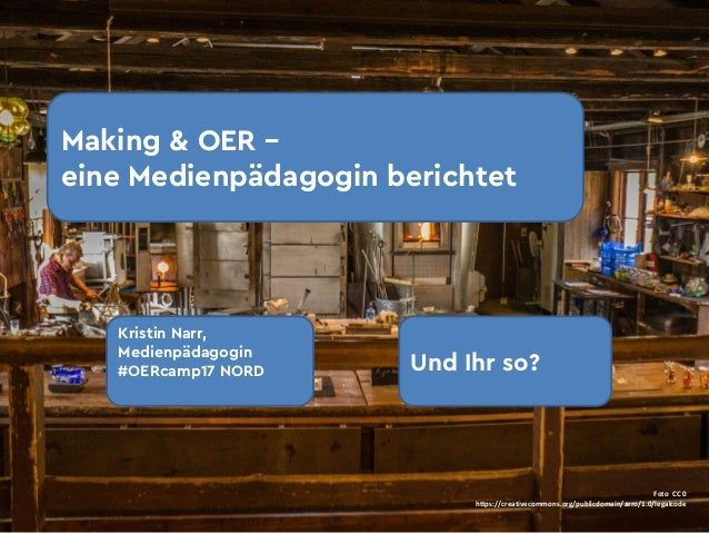 Making & OER – eine Medienpädagogin berichtet Kristin Narr, Medienpädagogin #OERcamp17 NORD Und Ihr so? Foto CC0 https:/...