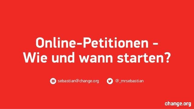 Online-Petitionen - Wie und wann starten? sebastian@change.org @_mrsebastian