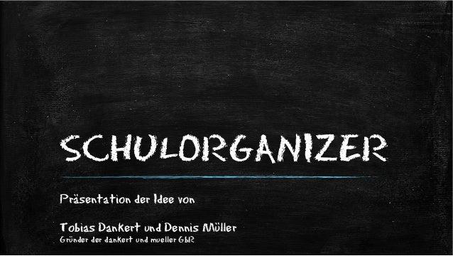 SCHULORGANIZER Präsentation der Idee von Tobias Dankert und Dennis Müller Gründer der dankert und mueller GbR