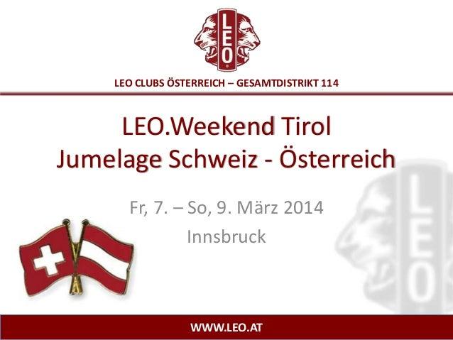LEO CLUBS ÖSTERREICH – GESAMTDISTRIKT 114  LEO.Weekend Tirol Jumelage Schweiz - Österreich Fr, 7. – So, 9. März 2014 Innsb...
