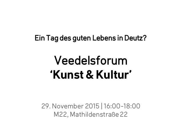 29. November 2015 | 16:00-18:00 M22, Mathildenstraße22 Ein Tag des guten Lebens in Deutz? Veedelsforum 'Kunst & Kultur'