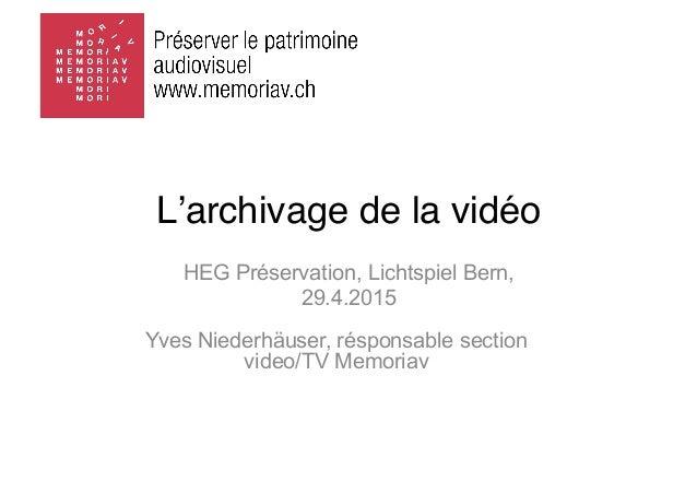 HEG Préservation, Lichtspiel Bern, 29.4.2015 L'archivage de la vidéo Yves Niederhäuser, résponsable section video/TV Memor...