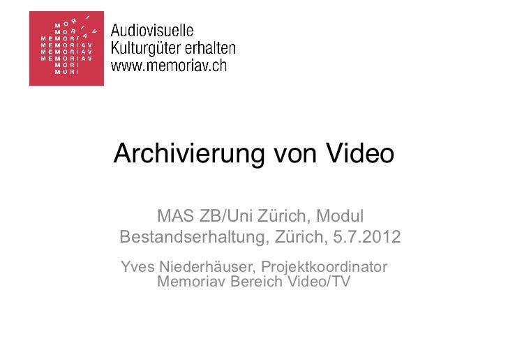 Archivierung von Video    MAS ZB/Uni Zürich, ModulBestandserhaltung, Zürich, 5.7.2012Yves Niederhäuser, Projektkoordinator...