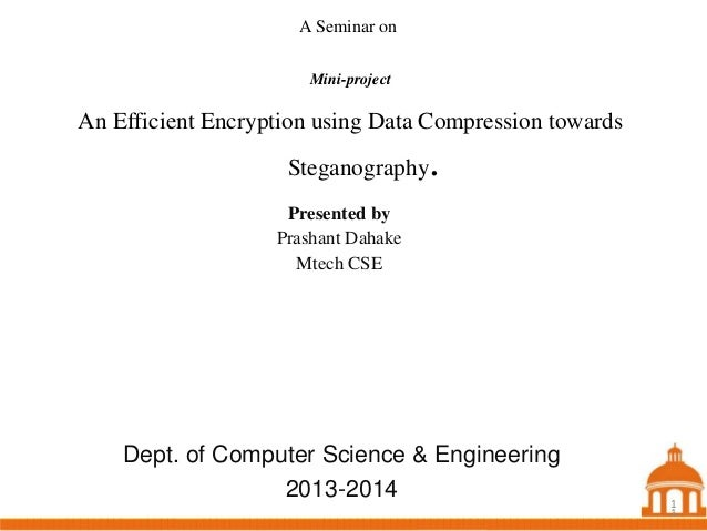 A Seminar on Mini-project  An Efficient Encryption using Data Compression towards Steganography  .  Presented by Prashant ...