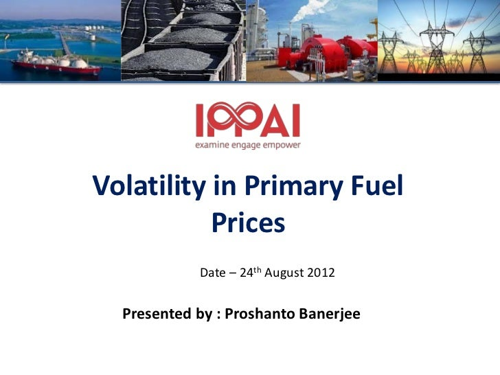 Volatility in Primary Fuel           Prices            Date – 24th August 2012  Presented by : Proshanto Banerjee
