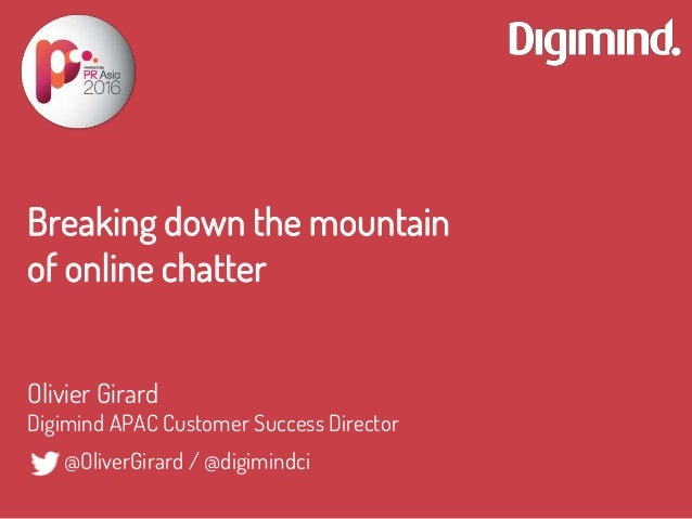 Breaking down the mountain of online chatter Olivier Girard Digimind APAC Customer Success Director @OliverGirard / @digim...