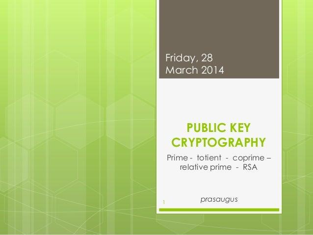 PUBLIC KEY CRYPTOGRAPHY Prime - totient - coprime – relative prime - RSA prasaugus Friday, 28 March 2014 1