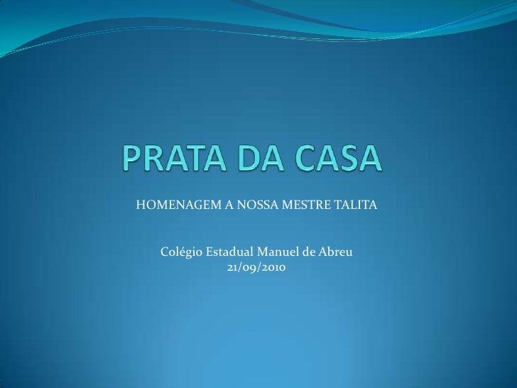 PRATA DA CASA<br />HOMENAGEM A NOSSA MESTRE TALITA<br />Colégio Estadual Manuel de Abreu<br />21/09/2010<br />