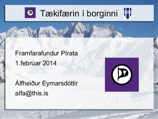 Tækifærin í borginni  Framfarafundur Pírata 1.febrúar 2014 Álfheiður Eymarsdóttir alfa@this.is