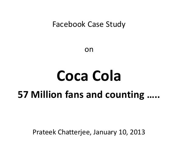Facebook Case Study                   on          Coca Cola57 Million fans and counting …..   Prateek Chatterjee, January ...