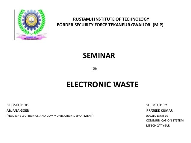 RUSTAMJI INSTITUTE OF TECHNOLOGY  BORDER SECURITY FORCE TEKANPUR GWALIOR (M.P)  SEMINAR  ON  ELECTRONIC WASTE  SUBMITED TO...