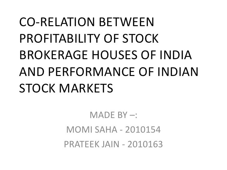 CO-RELATION BETWEEN PROFITABILITY OF STOCK BROKERAGE HOUSES OF INDIA AND PERFORMANCE OF INDIAN STOCK MARKETS<br />MADE BY ...