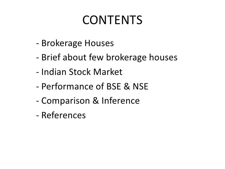 CONTENTS<br />- Brokerage Houses<br />- Brief about few brokerage houses<br />- Indian Stock Market<br />- Performance of ...