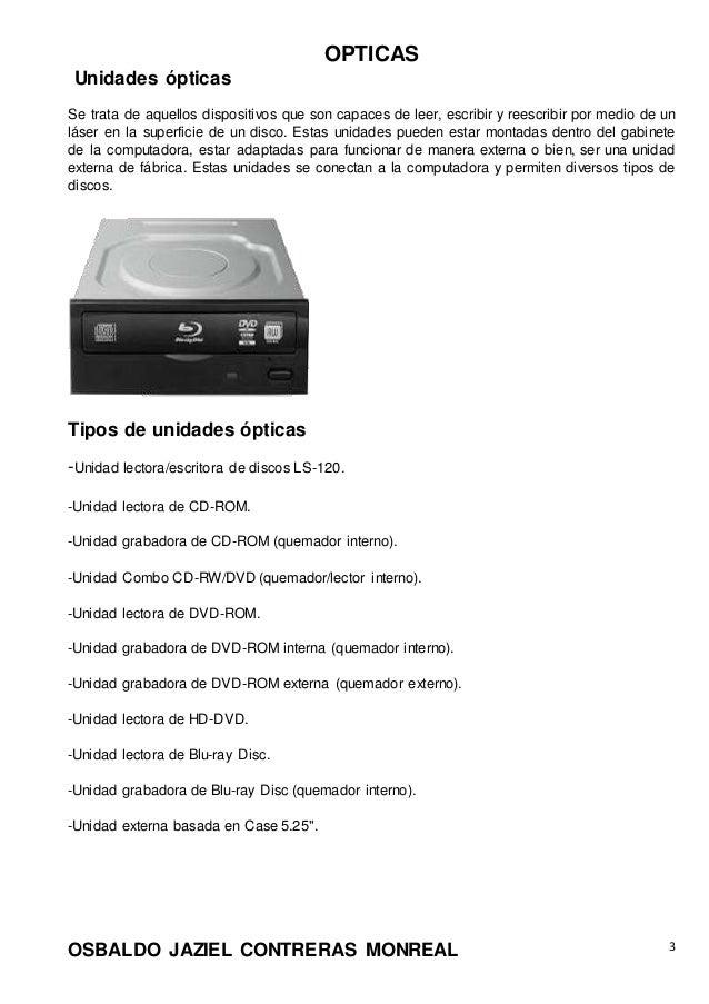 OPTICAS OSBALDO JAZIEL CONTRERAS MONREAL 3 Unidades ópticas Se trata de aquellos dispositivos que son capaces de leer, esc...