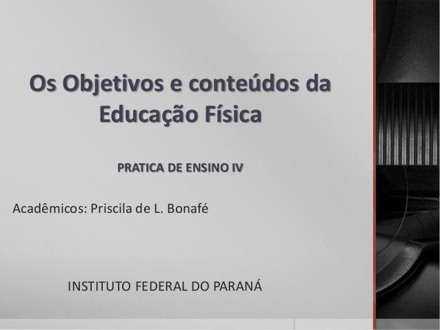 Os Objetivos e conteúdos da Educação Física PRATICA DE ENSINO IV Acadêmicos: Priscila de L. Bonafé INSTITUTO FEDERAL DO PA...
