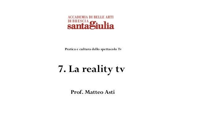 Pratica e cultura dello spettacolo Tv 7. La reality tv Prof. Matteo Asti