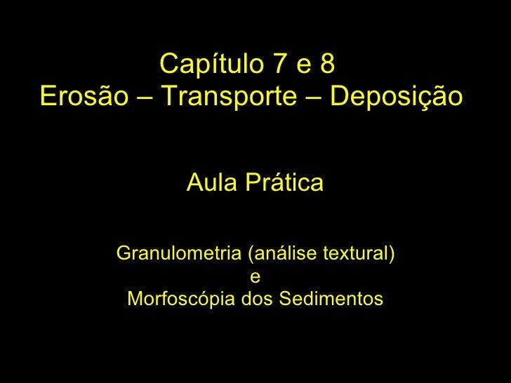 Capítulo 7 e 8  Erosão – Transporte – Deposição Granulometria (análise textural) e Morfoscópia dos Sedimentos Aula Prática