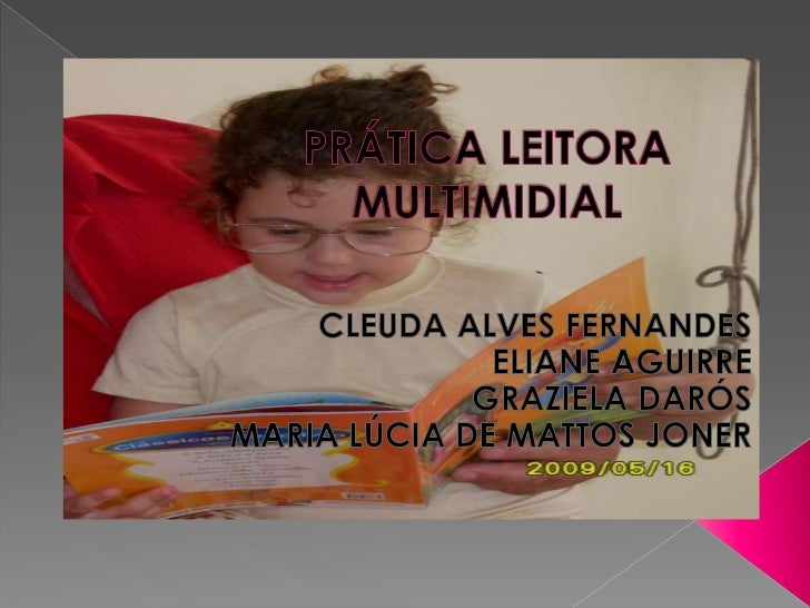 PRÁTICA LEITORA MULTIMIDIAL<br />CLEUDA ALVES FERNANDES<br />ELIANE AGUIRRE<br />GRAZIELA DARÓS<br />MARIA LÚCIA DE MATTOS...