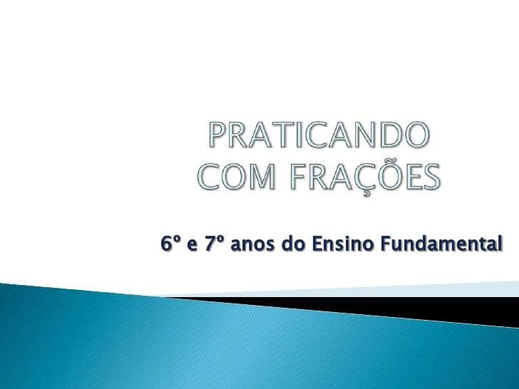 PRATICANDOCOM FRAÇÕES<br />6º e 7º anos do Ensino Fundamental<br />